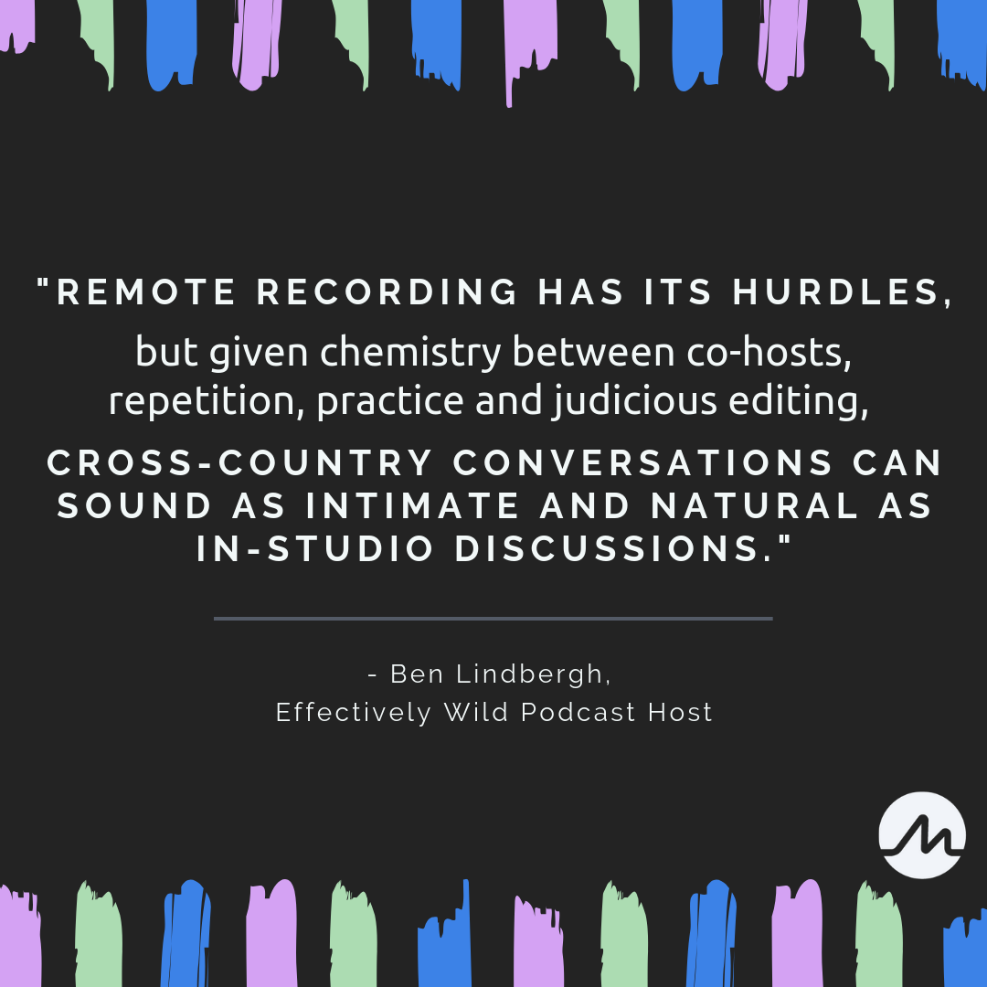 _Remote recording has its hurdles, but given chemistry between co-hosts, repetition, practice and judicious editing, cross-country conversations can sound as intimate and natural as in-studio discussions._